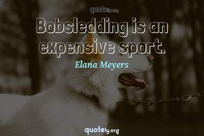 Photo Quote of Bobsledding is an expensive sport.