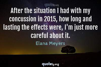 Photo Quote of After the situation I had with my concussion in 2015, how long and lasting the effects were, I'm just more careful about it.