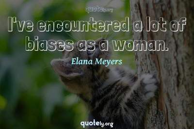 Photo Quote of I've encountered a lot of biases as a woman.