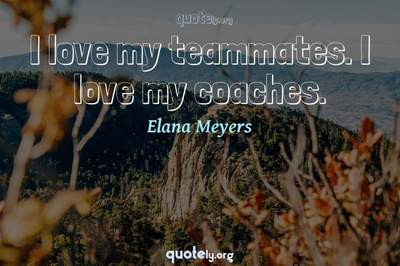 Photo Quote of I love my teammates. I love my coaches.