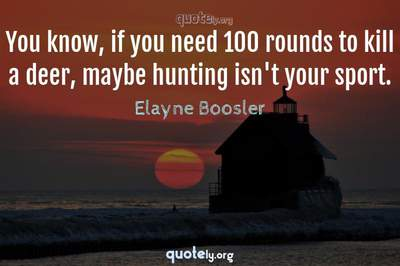 Photo Quote of You know, if you need 100 rounds to kill a deer, maybe hunting isn't your sport.