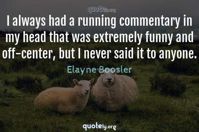 Photo Quote of I always had a running commentary in my head that was extremely funny and off-center, but I never said it to anyone.