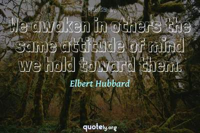 Photo Quote of We awaken in others the same attitude of mind we hold toward them.