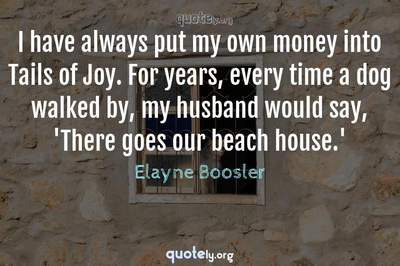 Photo Quote of I have always put my own money into Tails of Joy. For years, every time a dog walked by, my husband would say, 'There goes our beach house.'