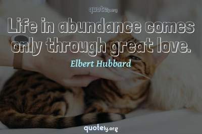 Photo Quote of Life in abundance comes only through great love.