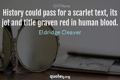 Photo Quote of History could pass for a scarlet text, its jot and title graven red in human blood.