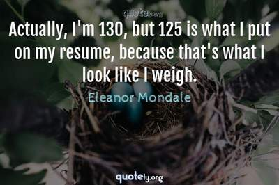 Photo Quote of Actually, I'm 130, but 125 is what I put on my resume, because that's what I look like I weigh.