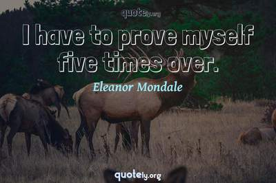Photo Quote of I have to prove myself five times over.