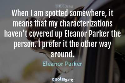 Photo Quote of When I am spotted somewhere, it means that my characterizations haven't covered up Eleanor Parker the person. I prefer it the other way around.