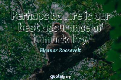 Photo Quote of Perhaps nature is our best assurance of immortality.