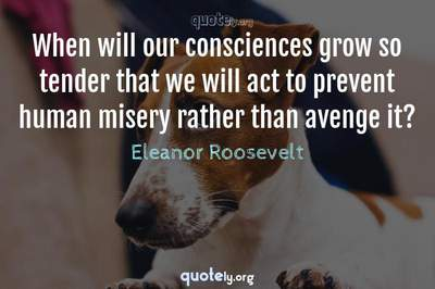 Photo Quote of When will our consciences grow so tender that we will act to prevent human misery rather than avenge it?
