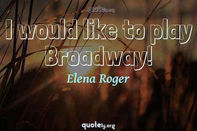 Photo Quote of I would like to play Broadway!