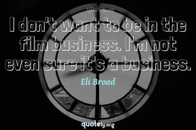Photo Quote of I don't want to be in the film business. I'm not even sure it's a business.
