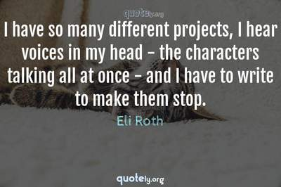 Photo Quote of I have so many different projects, I hear voices in my head - the characters talking all at once - and I have to write to make them stop.
