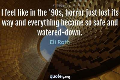 Photo Quote of I feel like in the '90s, horror just lost its way and everything became so safe and watered-down.