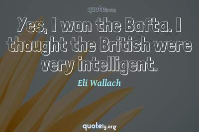 Photo Quote of Yes, I won the Bafta. I thought the British were very intelligent.