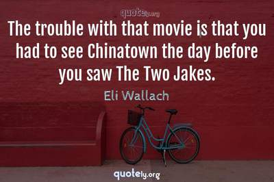 Photo Quote of The trouble with that movie is that you had to see Chinatown the day before you saw The Two Jakes.