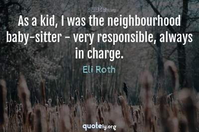 Photo Quote of As a kid, I was the neighbourhood baby-sitter - very responsible, always in charge.