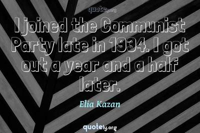 Photo Quote of I joined the Communist Party late in 1934. I got out a year and a half later.