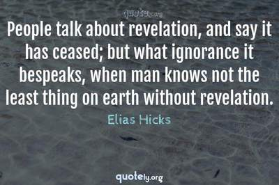 Photo Quote of People talk about revelation, and say it has ceased; but what ignorance it bespeaks, when man knows not the least thing on earth without revelation.