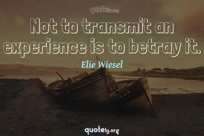 Photo Quote of Not to transmit an experience is to betray it.