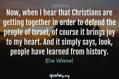 Photo Quote of Now, when I hear that Christians are getting together in order to defend the people of Israel, of course it brings joy to my heart. And it simply says, look, people have learned from history.