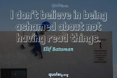 Photo Quote of I don't believe in being ashamed about not having read things.