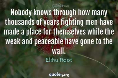 Photo Quote of Nobody knows through how many thousands of years fighting men have made a place for themselves while the weak and peaceable have gone to the wall.