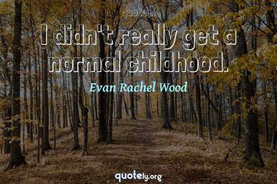 Photo Quote of I didn't really get a normal childhood.