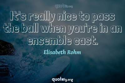 Photo Quote of It's really nice to pass the ball when you're in an ensemble cast.