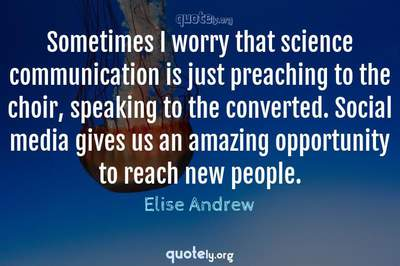 Photo Quote of Sometimes I worry that science communication is just preaching to the choir, speaking to the converted. Social media gives us an amazing opportunity to reach new people.