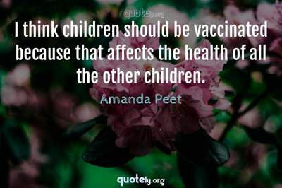 Photo Quote of I think children should be vaccinated because that affects the health of all the other children.