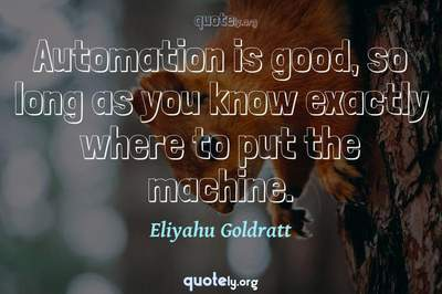 Photo Quote of Automation is good, so long as you know exactly where to put the machine.