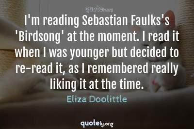 Photo Quote of I'm reading Sebastian Faulks's 'Birdsong' at the moment. I read it when I was younger but decided to re-read it, as I remembered really liking it at the time.