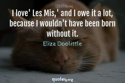 Photo Quote of I love' Les Mis,' and I owe it a lot, because I wouldn't have been born without it.