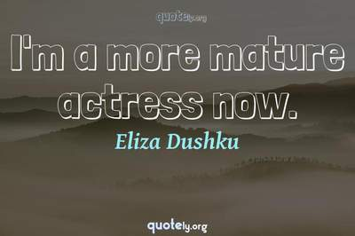 Photo Quote of I'm a more mature actress now.