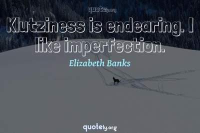 Photo Quote of Klutziness is endearing. I like imperfection.