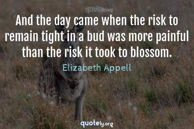 Photo Quote of And the day came when the risk to remain tight in a bud was more painful than the risk it took to blossom.