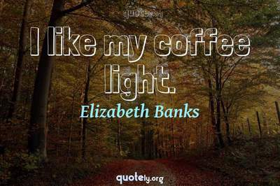 Photo Quote of I like my coffee light.