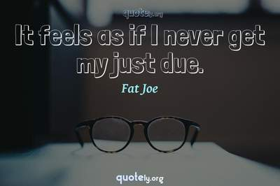 Photo Quote of It feels as if I never get my just due.