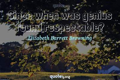 Photo Quote of Since when was genius found respectable?