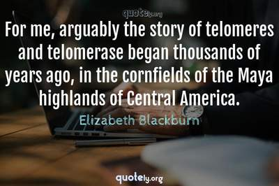 Photo Quote of For me, arguably the story of telomeres and telomerase began thousands of years ago, in the cornfields of the Maya highlands of Central America.