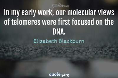 Photo Quote of In my early work, our molecular views of telomeres were first focused on the DNA.
