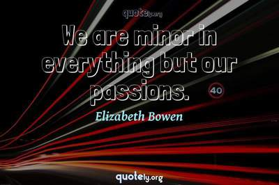 Photo Quote of We are minor in everything but our passions.