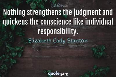 Photo Quote of Nothing strengthens the judgment and quickens the conscience like individual responsibility.