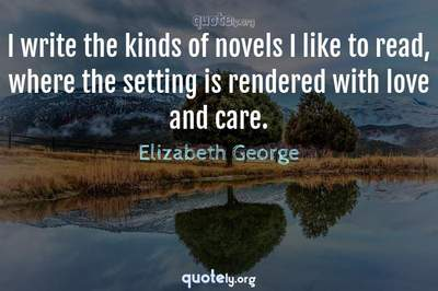Photo Quote of I write the kinds of novels I like to read, where the setting is rendered with love and care.