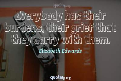 Photo Quote of Everybody has their burdens, their grief that they carry with them.