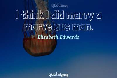 Photo Quote of I think I did marry a marvelous man.
