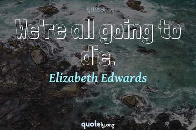 Photo Quote of We're all going to die.