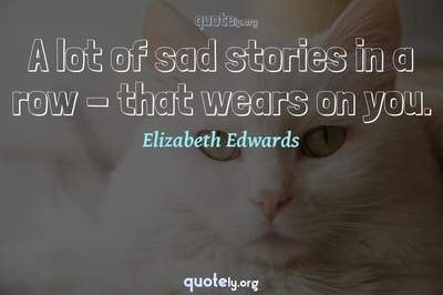 Photo Quote of A lot of sad stories in a row - that wears on you.